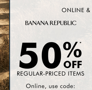 BANANA REPUBLIC | 50%* OFF REGULAR-PRICED ITEMS
