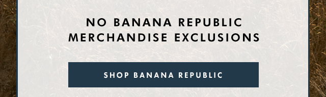 NO BANANA REPUBLIC MERCHANDISE EXCLUSIONS | SHOP BANANA REPUBLIC