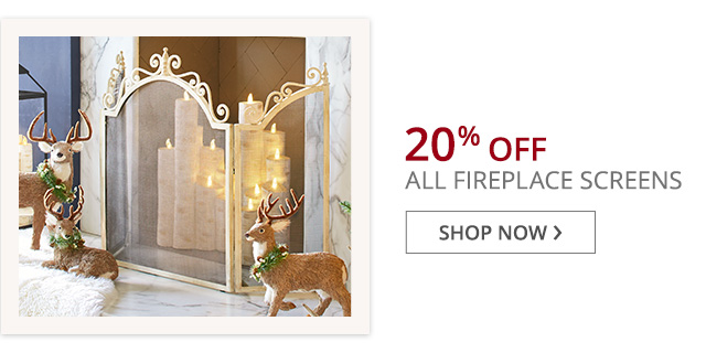 20% off all fireplace screens.