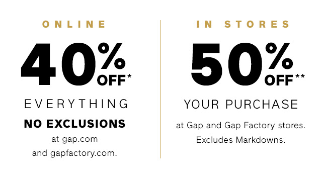 ONLINE 40% OFF* EVERYTHING NO EXCLUSIONS | IN STORES 50% OFF** YOUR PURCHASE