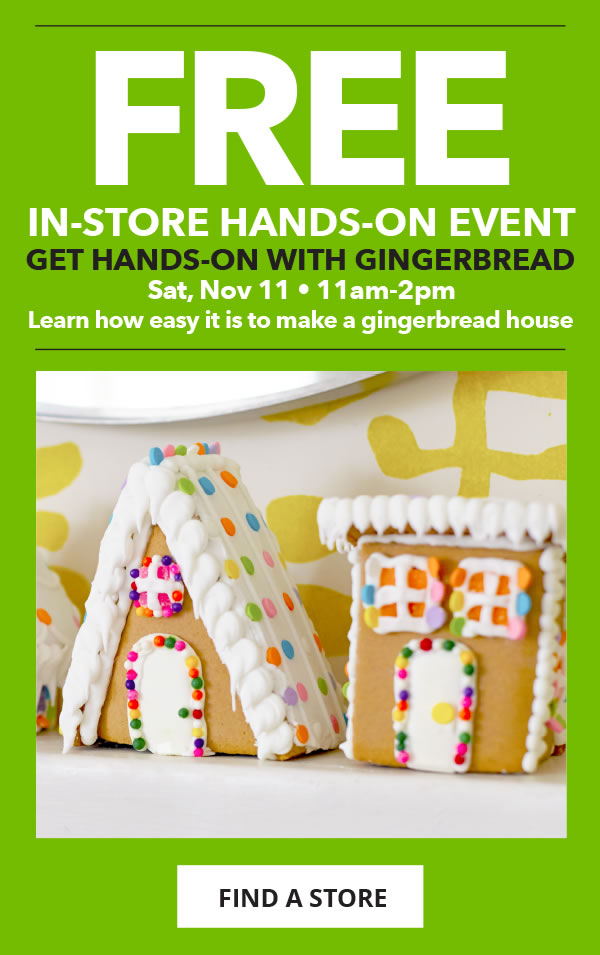 FREE In-Store Demo. Get Hands-On with Gingerbread. Sat, Nov 11, 11am-2pm. Learn how easy it is to make a gingerbread house. FIND A STORE.
