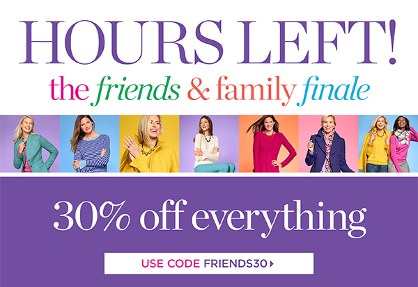 Hours Left! The Friends and Family Finale! 30% off everything! CODE FRIENDS30