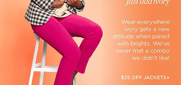 Jackets & Pants cheat sheet: just add ivory. $25 Off Jackets