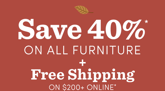Save 40%* On ALL Furniture + Free Shipping $200+*