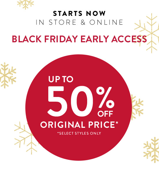 d89788821a STARTS NOW IN STORE   ONLINE BLACK FRIDAY EARLY ACCESS UP TO ...