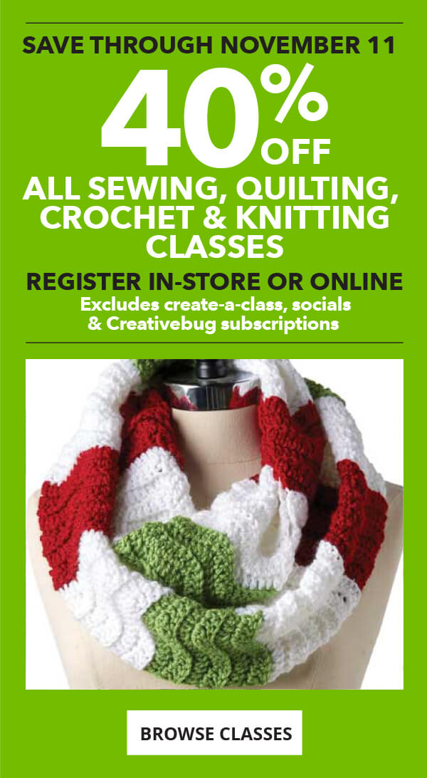 40 percent off Sewing, Quilting, Crochet and Knitting Classes. Save through November 11. Register in-store or online. BROWSE CLASSES.