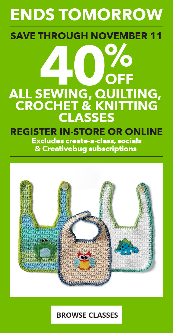 40% off Sewing, Quilting, Crochet and Knitting Classes through 11/11. Register in-store or online. BROWSE CLASSES.