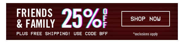 Friends & Family: Enjoy 25% off plus free shipping with code BFF!