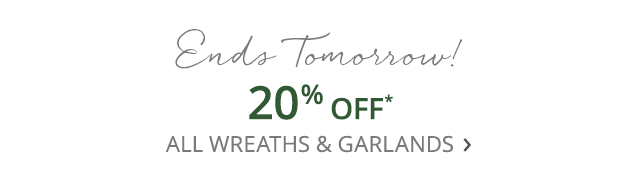Ends tomorrow! 20% off all wreaths & garlands.
