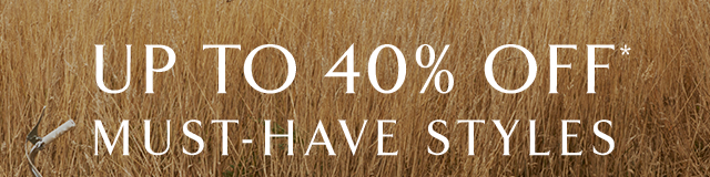 UP TO 40% OFF* MUST-HAVE STYLES