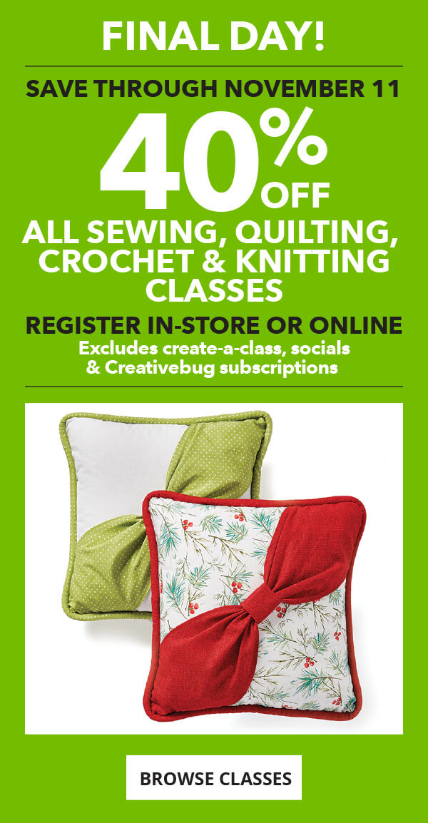 Final Day! 40% off All Sewing, Quilting, Crochet and Knitting Classes. Register in-store or online. BROWSE CLASSES.