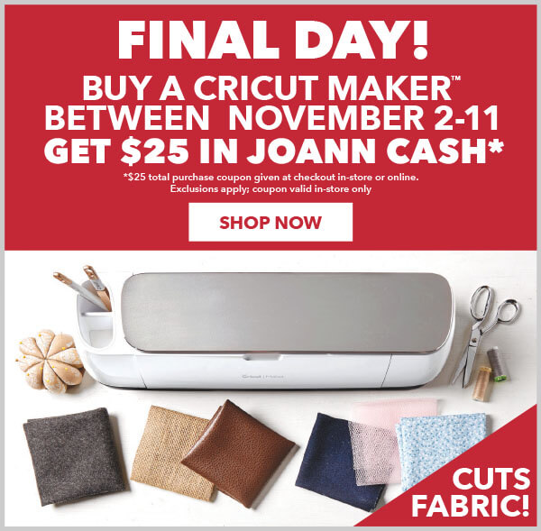 Final Day! Buy a Cricut Maker and get $25 in JOANN Cash. Exclusions apply.