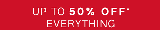 UP TO 50% OFF* EVERYTHING