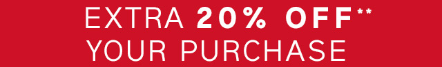 EXTRA 20% OFF** YOUR PURCHASE
