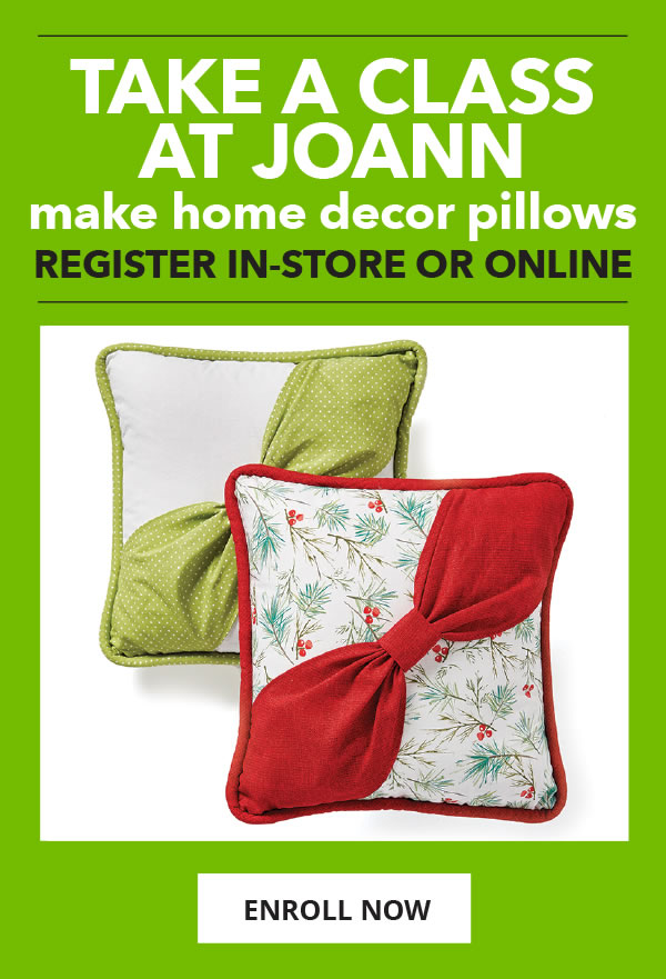 Take a Class at JOANN. Learn to make home decor pillows. ENROLL NOW.