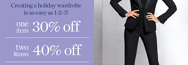 Creating a holiday wardrobe is as easy as 1-2-3! One item 30% off. Two items 40% off. Three or more 50% off.