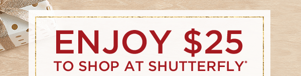 ENJOY $25 TO SHOP AT SHUTTERFLY*