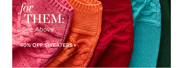 For you: Colorful Sweaters and Cable Knits. For Them: See Above. 40% Off Sweaters