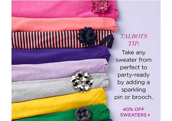 Talbots Tip: Take any sweater from perfect to party-ready by adding a sparkling pin or brooch. 40% Off Sweaters