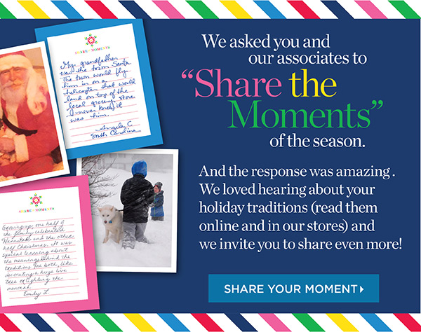 We asked you and our associates to Share the Moments of the season. And the response was amazing. Share Your Moment