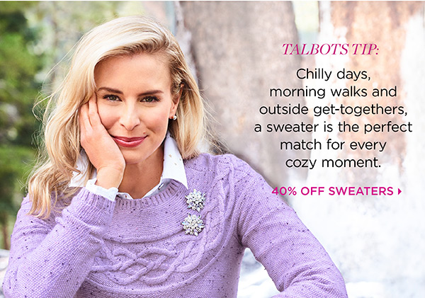 Talbots Tip: Chilly days, morning walks and outside get-togethers, a sweater is the perfect match for every cozy moment. 40% Off Sweaters