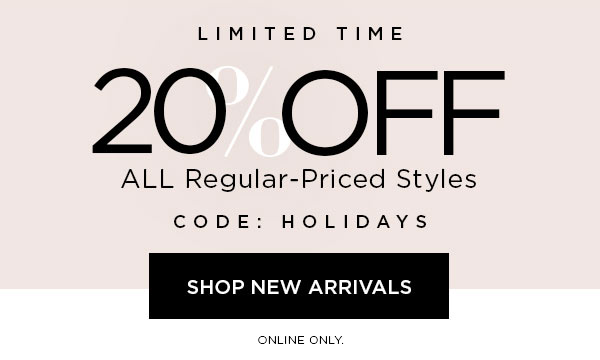 LIMITED TIME   20% Off ALL Regular-Priced Styles   CODE: HOLIDAYS   SHOP NEW ARRIVALS >   ONLINE ONLY.