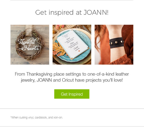 Get Inspired at JOANN! From Thanksgiving place settings to one of a kind leather jewelry, JOANN and Cricut have projects you'll love! GET INSPIRED.