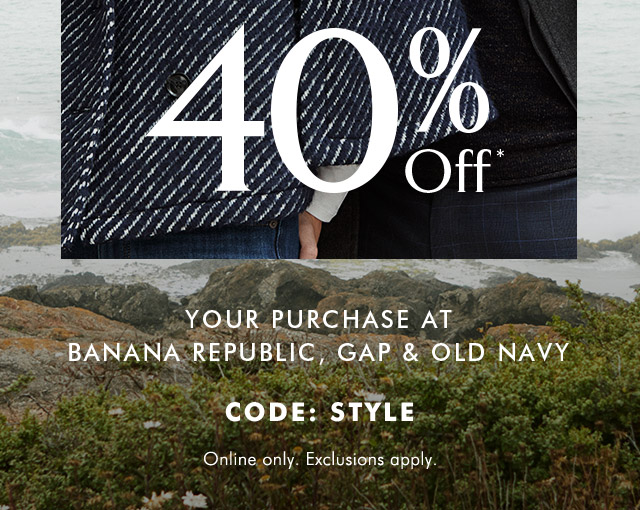 40% Off* YOUR PURCHASE AT BANANA REPUBLIC, GAP & OLD NAVY
