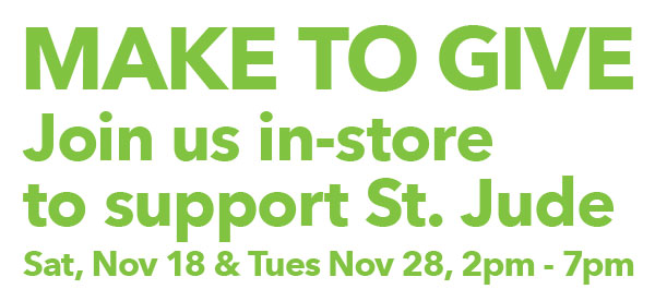 Make To Give. Join us in-store to support St. Jude. Sat, Nov 18 and Tues, Nov 28 from 2pm-7pm.