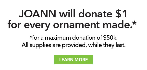 JOANN will donate 1 dollar for every ornament made for a maximum donation of 50 thousand dollars. All supplies are provided, while they last. LEARN MORE.