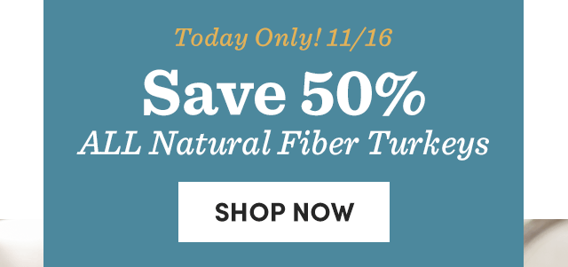 Today Only! 11/16 Save 50% All Natural Fiber Turkeys ›