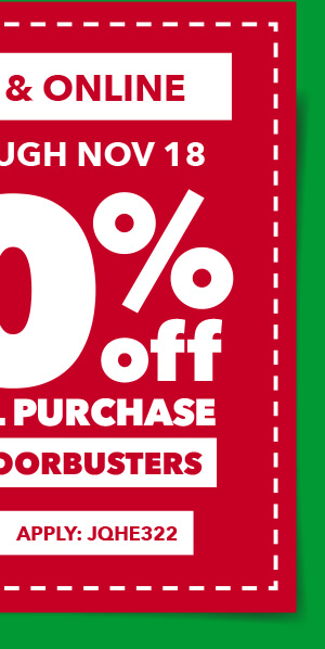 Save through 11/18 In-Store Only. 20% off your total purchase. Excludes Doorbusters. APPLY: JQHE322.