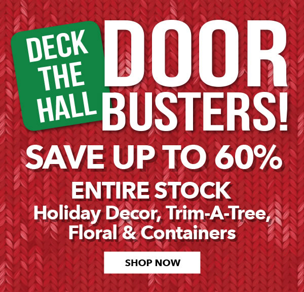 Deck The Hall Doorbusters, up to 60 percent off. Entire stock Holiday decor, trim-a-tree, floral and containers. Shop Now.