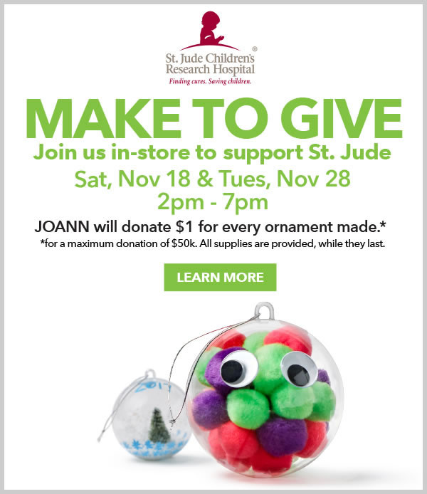 Make to Give. Join us in-store to support St. Jude. Sat, Nove 18 & Tues, Nov 28 from 2pm-7pm. JOANN will donate $1 for every ornament made for a maximum donation of 50 thousand dollars. All supplies are provided, while they last. LEARN MORE.