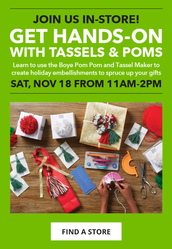 Join Us In-Store. Sat, Nov 18 from 11am-2pm. Get Hands-On with Tassels and Poms. FIND A STORE.