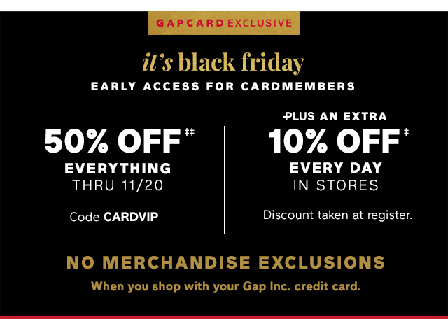 it's black friday EARLY ACCESS FOR CARDMEMBERS | 50% OFF‡‡ EVERYTHING THRU 11/20 | PLUS AN EXTRA 10% OFF‡ EVERY DAY IN STORES