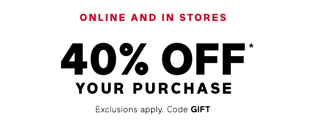 ONLINE AND IN STORES 40% OFF* YOUR PURCHASE | Exclusions apply. Code GIFT