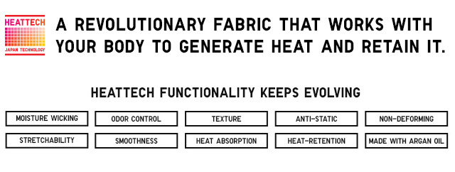HEATTECH - A revolutionary fabric that works with your body to generate heat and retain it.