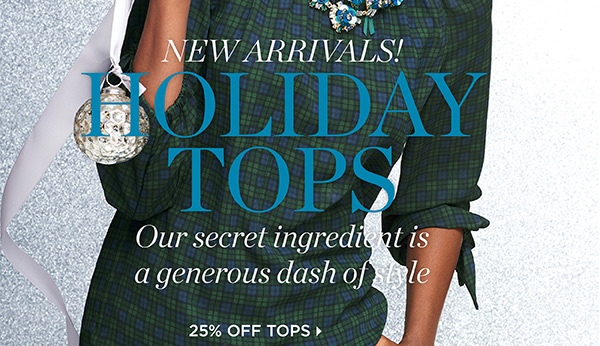 New Arrivals! Holiday Tops. Our secret ingredient is a generous dash of style. 25% Off Tops