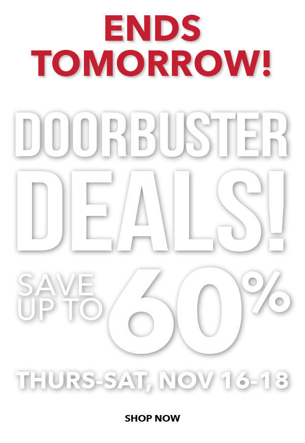 ENDS TOMORROW. Doorbuster Deals. Save up to 60%. SHOP NOW.