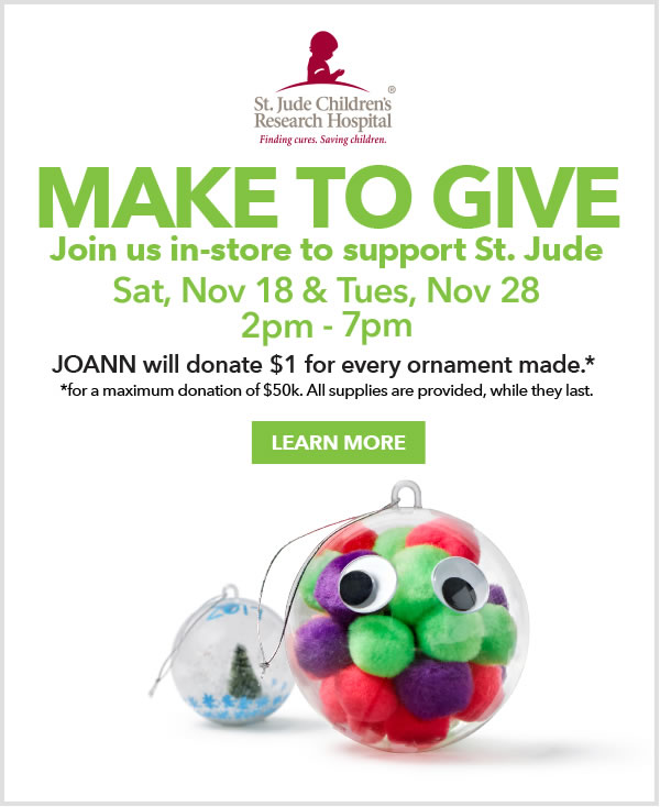 Make to Give. Join us in-store to support Saint Jude, Saturday, November 18 and Tuesday, November 28 from 2pm to 7pm. JOANN will donate $1 for every ornament made. LEARN MORE.