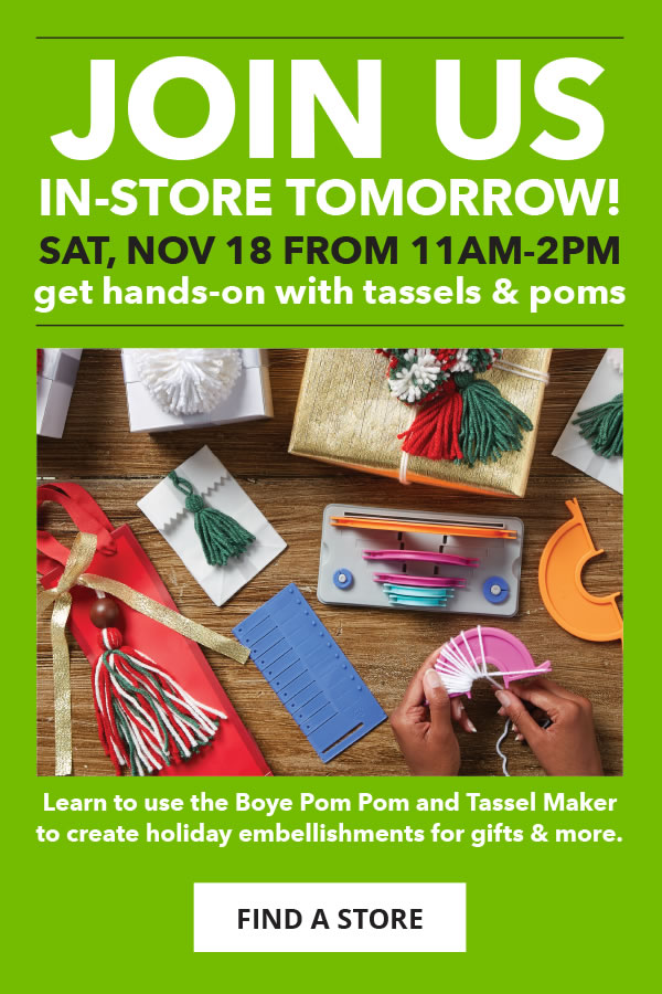 Join Us In-Store Tomorrow, Saturday, November 18 from 11am to 2pm. Get Hands-On with Tassels and Poms. FIND A STORE.