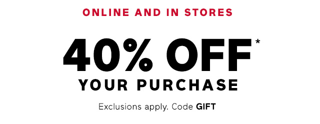 ONLINE AND IN STORES | 40% OFF* YOUR PURCHASE