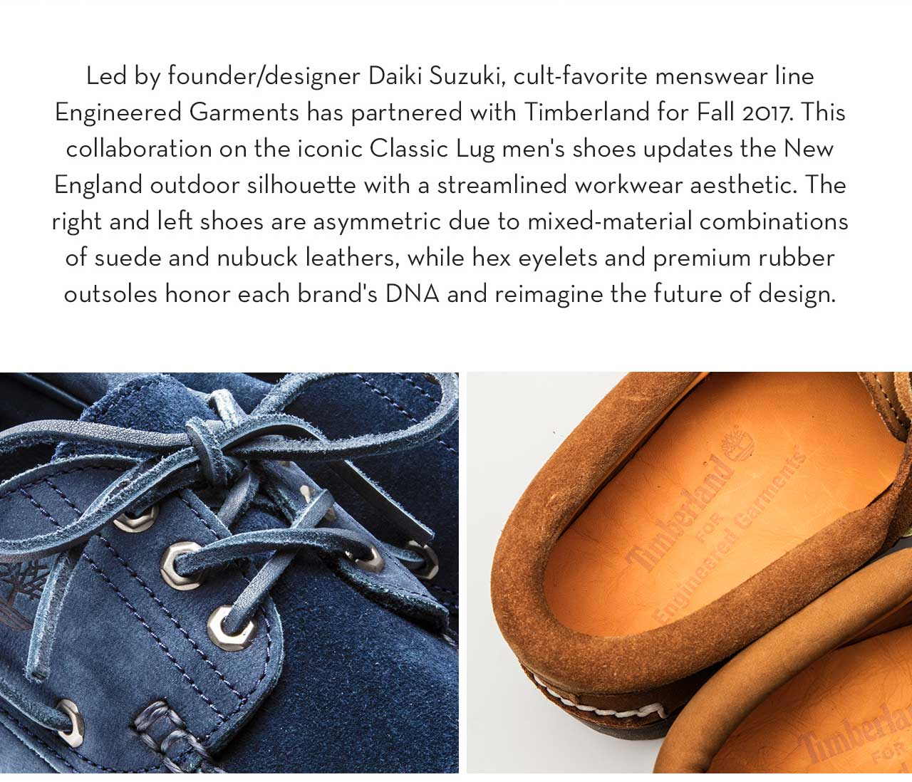 Led by founder/designer Daiki Suzuki, cult-favorite menswear line Engineered Garments has partnered with Timberland for Fall 2017. This collaboration on the iconic Classic Lug men's shoes updates the New England outdoor silhouette with a streamlined workwear aesthetic. The right and left shoes are asymmetric due to mixed-material combinations of suede and nubuck leathers, while hex eyelets and premium rubber outsoles honor each brand's DNA and reimagine the future of design.