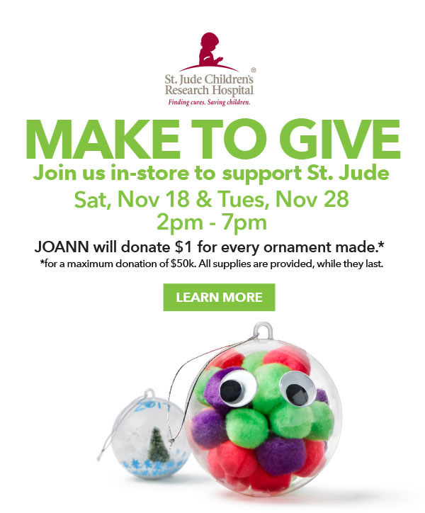 Make to Give. Join us in-store to support St. Jude.Sat, Nov 18 and Tues, Nov 28 from 2pm-7pm. JOANN will donate $1 for every ornament made.LEARN MORE.