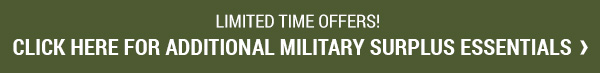 Limited Time Offers! Click for additional Military Surplus Essentials here.