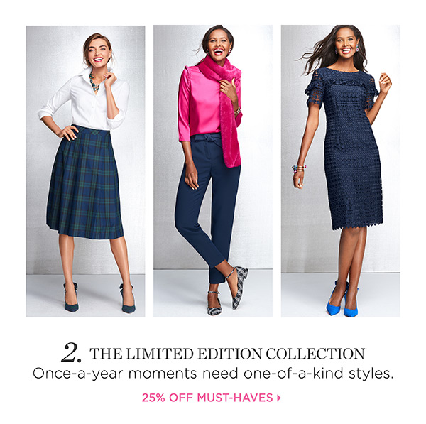 2. The Limited Edition Collection. Once-a-year moments need one-of-a-kind styles. 25% Off Must-Haves