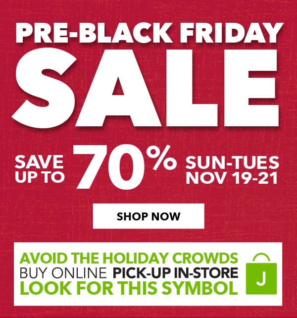 Pre-Black Friday Sale. Save up to 70 percent Sun-Tues, Nov 19-21. Avoid the holiday crowds - Buy online, pick-up in-store. SHOP NOW.