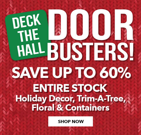 Deck The Hall Doorbusters. Save up to 60 percent ENTIRE STOCK Holiday Decor, Trim-A-Tree, Floral and Containers. SHOP NOW.