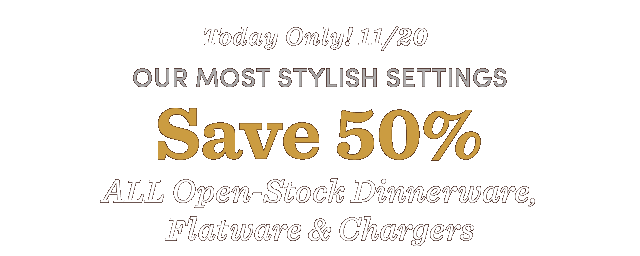 Today Only! Save 50% All Open-Stock Dinnerware, Flatware & Chargers